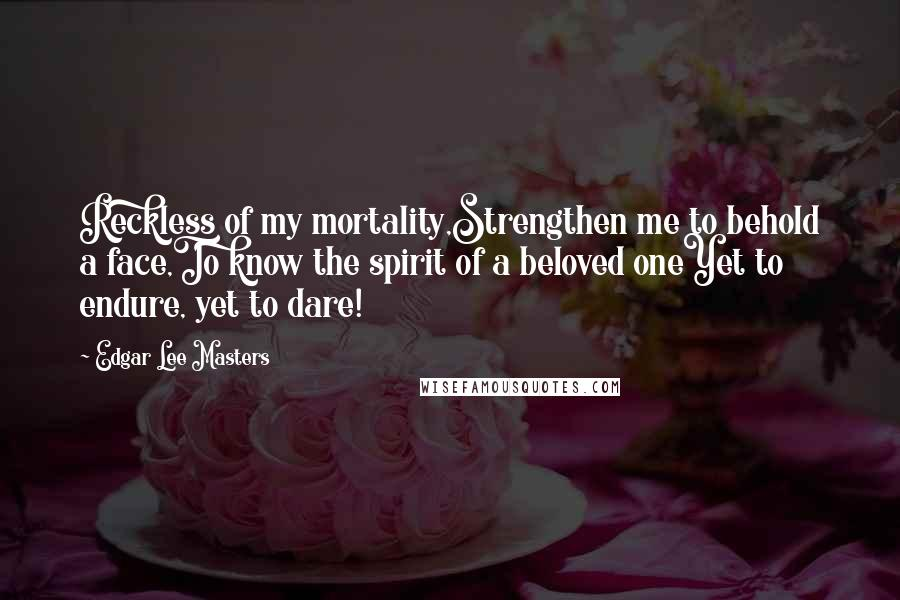 Edgar Lee Masters quotes: Reckless of my mortality,Strengthen me to behold a face,To know the spirit of a beloved oneYet to endure, yet to dare!