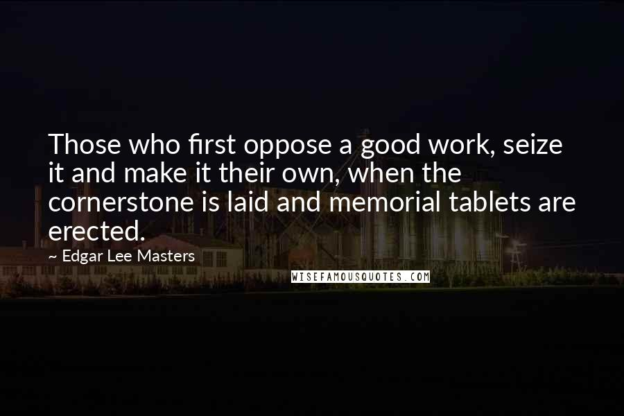 Edgar Lee Masters quotes: Those who first oppose a good work, seize it and make it their own, when the cornerstone is laid and memorial tablets are erected.