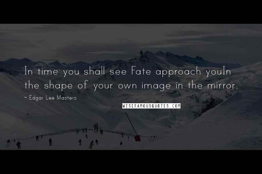 Edgar Lee Masters quotes: In time you shall see Fate approach youIn the shape of your own image in the mirror.