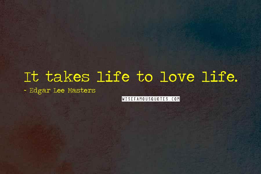 Edgar Lee Masters quotes: It takes life to love life.