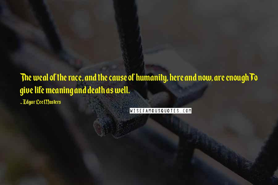 Edgar Lee Masters quotes: The weal of the race, and the cause of humanity, here and now, are enough To give life meaning and death as well.