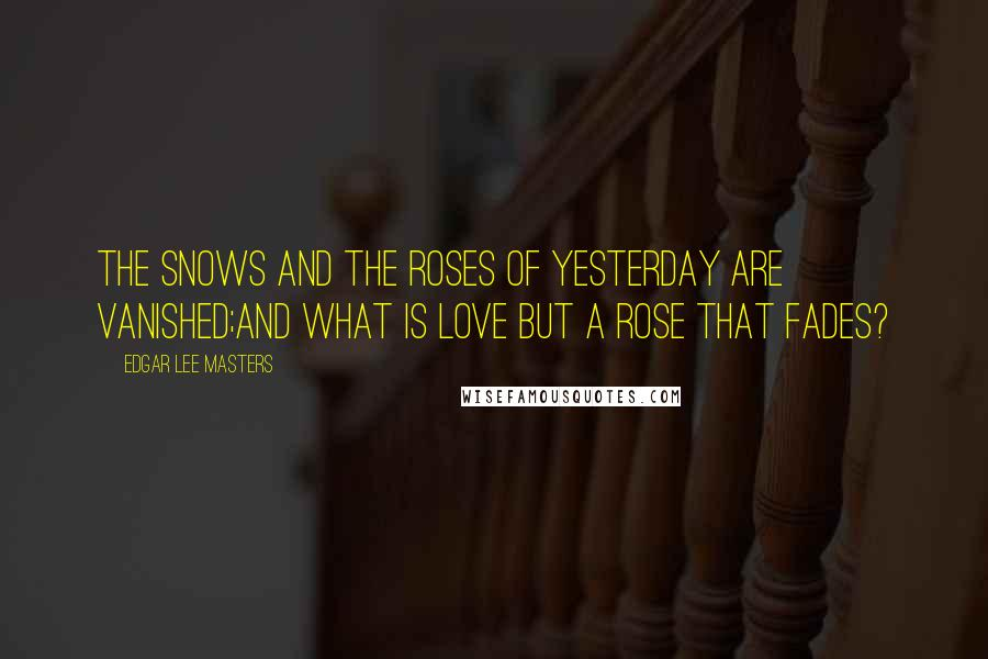 Edgar Lee Masters quotes: The snows and the roses of yesterday are vanished;And what is love but a rose that fades?