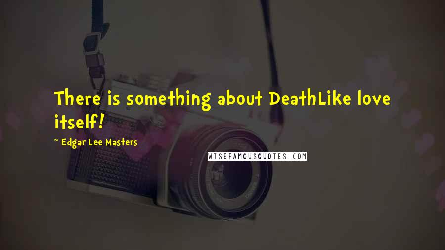 Edgar Lee Masters quotes: There is something about DeathLike love itself!