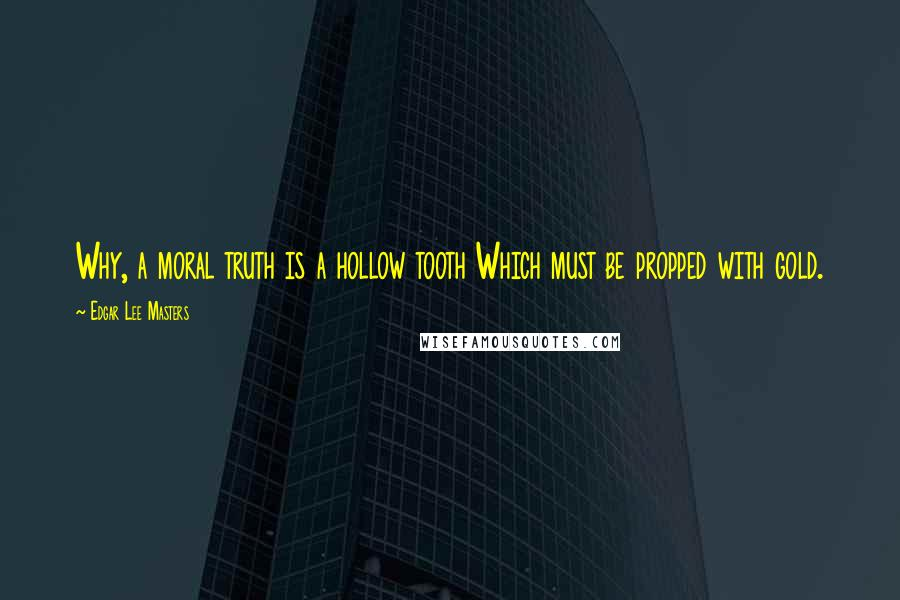 Edgar Lee Masters quotes: Why, a moral truth is a hollow tooth Which must be propped with gold.