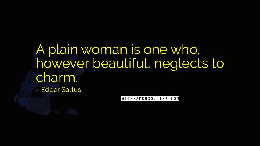 Edgar Saltus quotes: A plain woman is one who, however beautiful, neglects to charm.