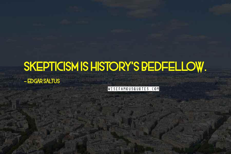 Edgar Saltus quotes: Skepticism is history's bedfellow.