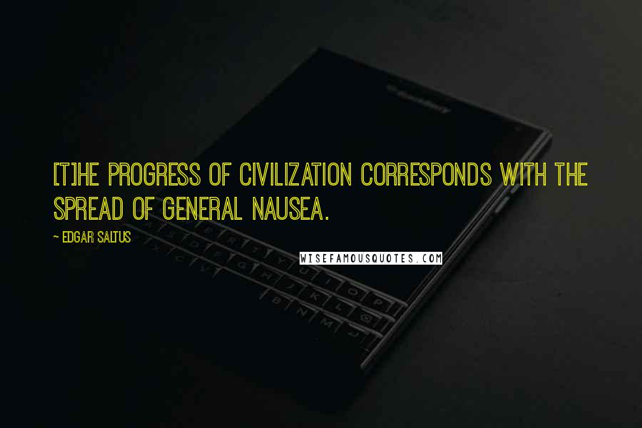 Edgar Saltus quotes: [T]he progress of civilization corresponds with the spread of general nausea.