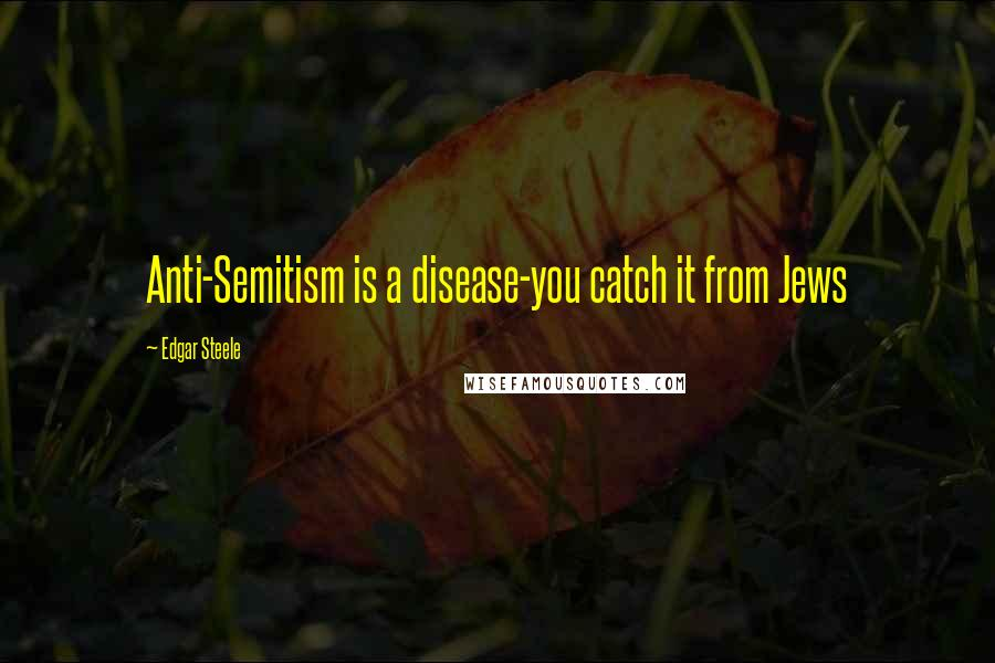 Edgar Steele quotes: Anti-Semitism is a disease-you catch it from Jews
