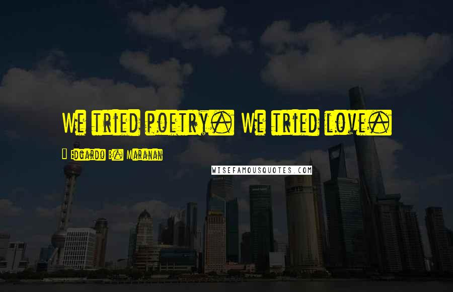Edgardo B. Maranan quotes: We tried poetry. We tried love.