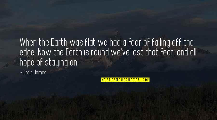 Edge Of The Earth Quotes By Chris James: When the Earth was flat we had a