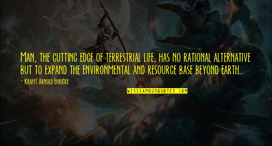 Edge Of The Earth Quotes By Krafft Arnold Ehricke: Man, the cutting edge of terrestrial life, has