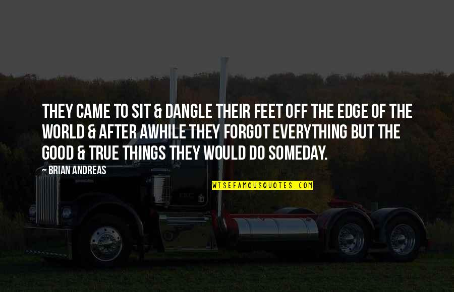 Edge Of The World Quotes By Brian Andreas: They came to sit & dangle their feet