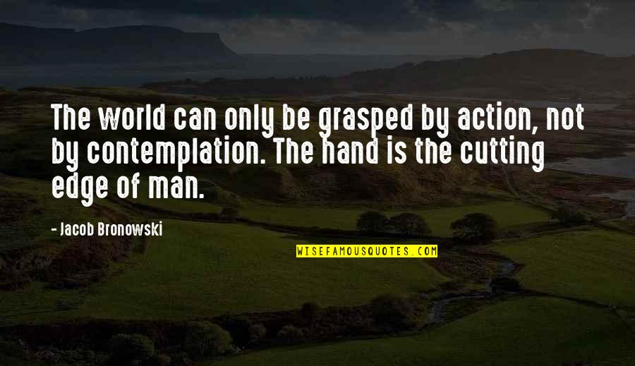 Edge Of The World Quotes By Jacob Bronowski: The world can only be grasped by action,