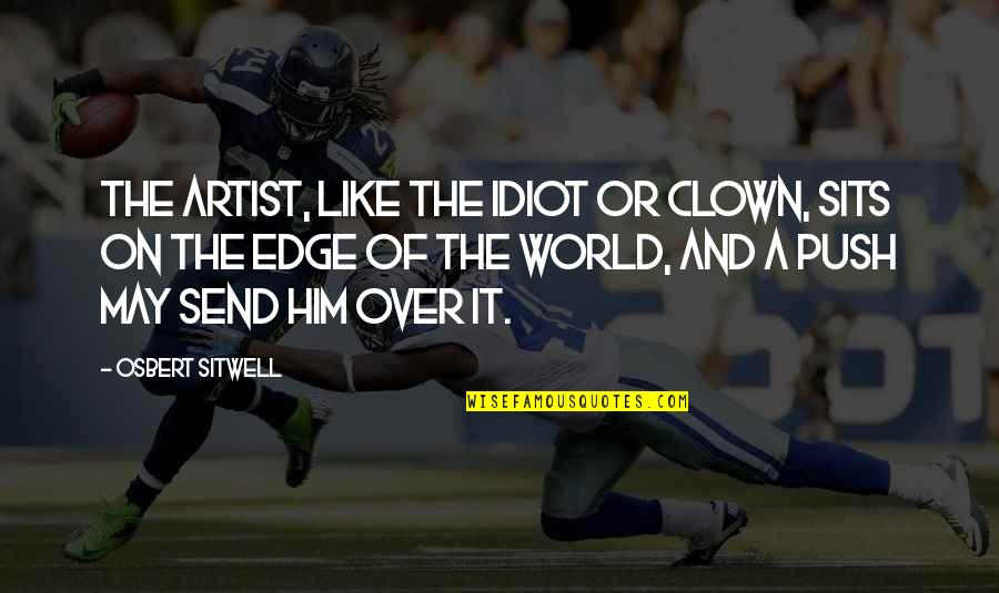 Edge Of The World Quotes By Osbert Sitwell: The artist, like the idiot or clown, sits
