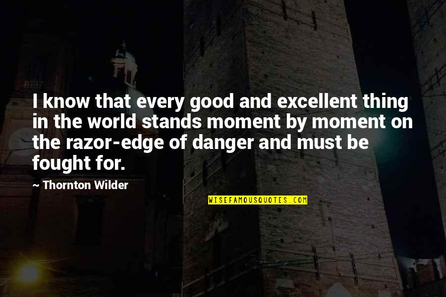Edge Of The World Quotes By Thornton Wilder: I know that every good and excellent thing