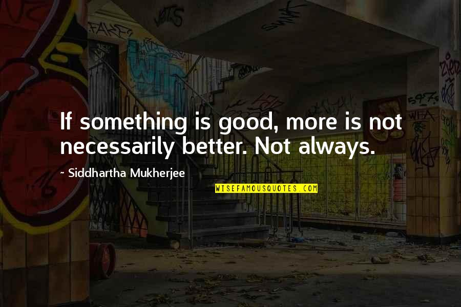 Edgewise Quotes By Siddhartha Mukherjee: If something is good, more is not necessarily