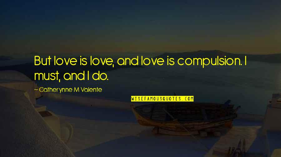 Edgy Anime Quotes By Catherynne M Valente: But love is love, and love is compulsion.