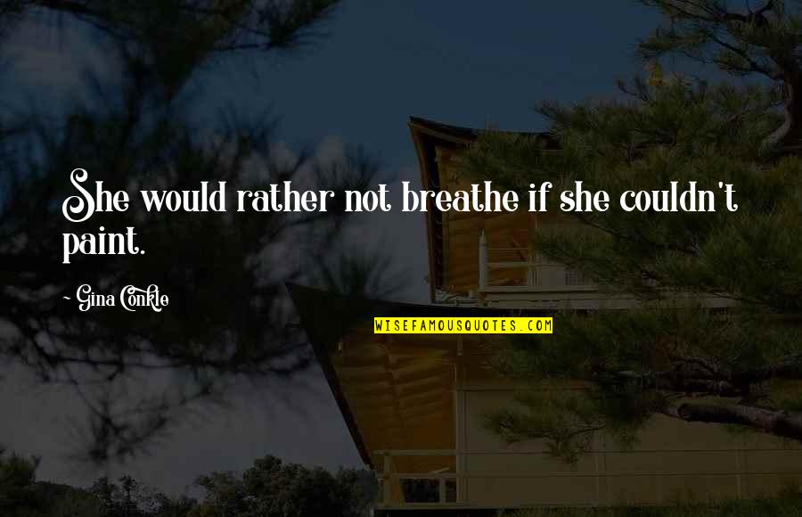 Edgy Anime Quotes By Gina Conkle: She would rather not breathe if she couldn't