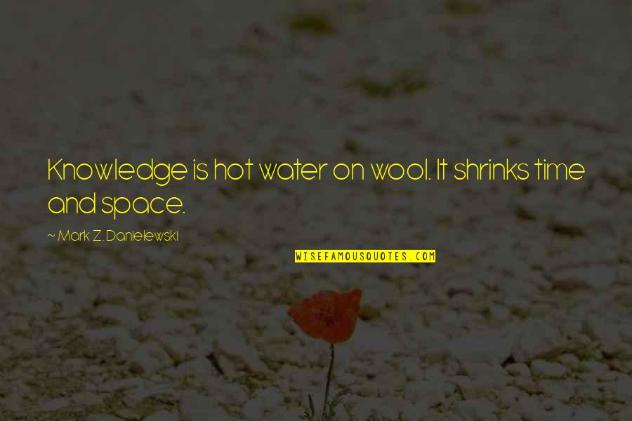 Edgy Anime Quotes By Mark Z. Danielewski: Knowledge is hot water on wool. It shrinks