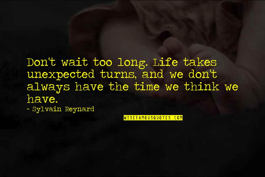 Edgy Anime Quotes By Sylvain Reynard: Don't wait too long. Life takes unexpected turns,