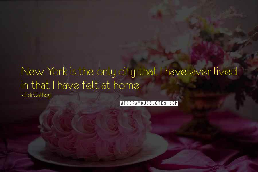 Edi Gathegi quotes: New York is the only city that I have ever lived in that I have felt at home.