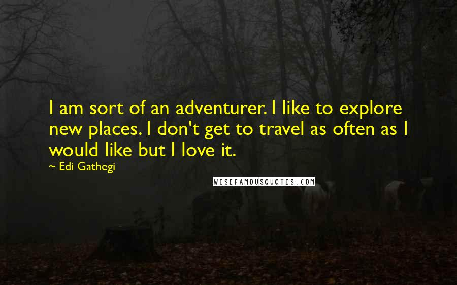 Edi Gathegi quotes: I am sort of an adventurer. I like to explore new places. I don't get to travel as often as I would like but I love it.