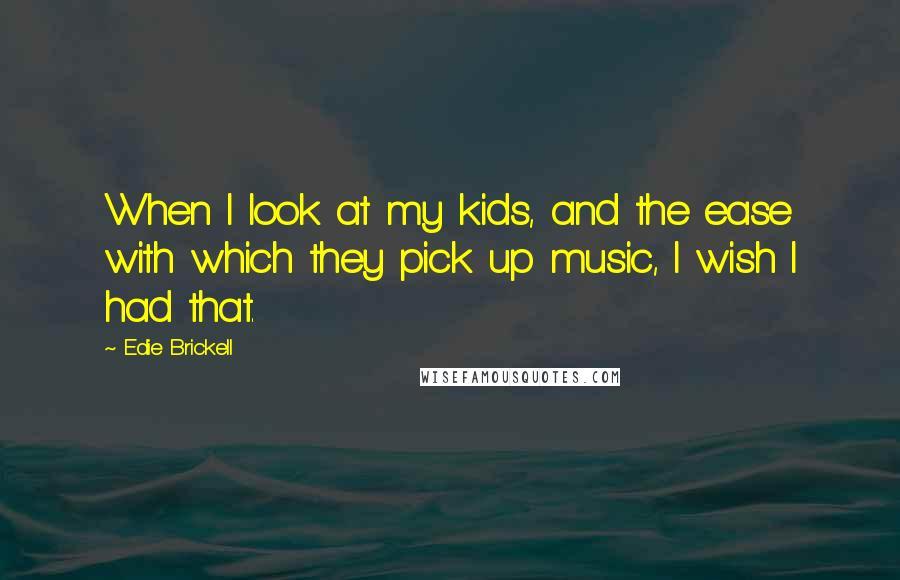 Edie Brickell quotes: When I look at my kids, and the ease with which they pick up music, I wish I had that.