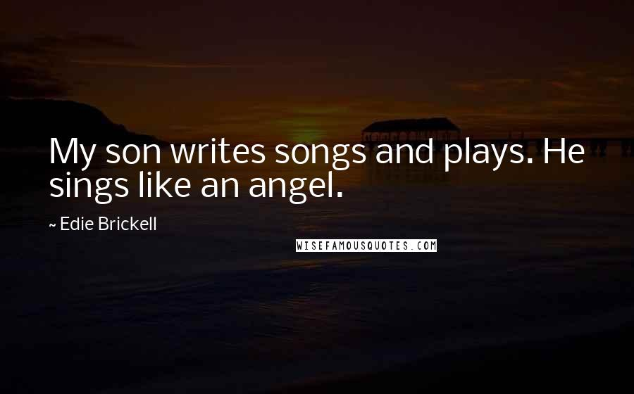 Edie Brickell quotes: My son writes songs and plays. He sings like an angel.