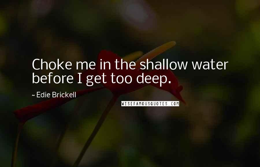 Edie Brickell quotes: Choke me in the shallow water before I get too deep.