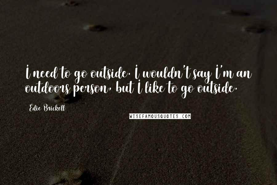 Edie Brickell quotes: I need to go outside. I wouldn't say I'm an outdoors person, but I like to go outside.
