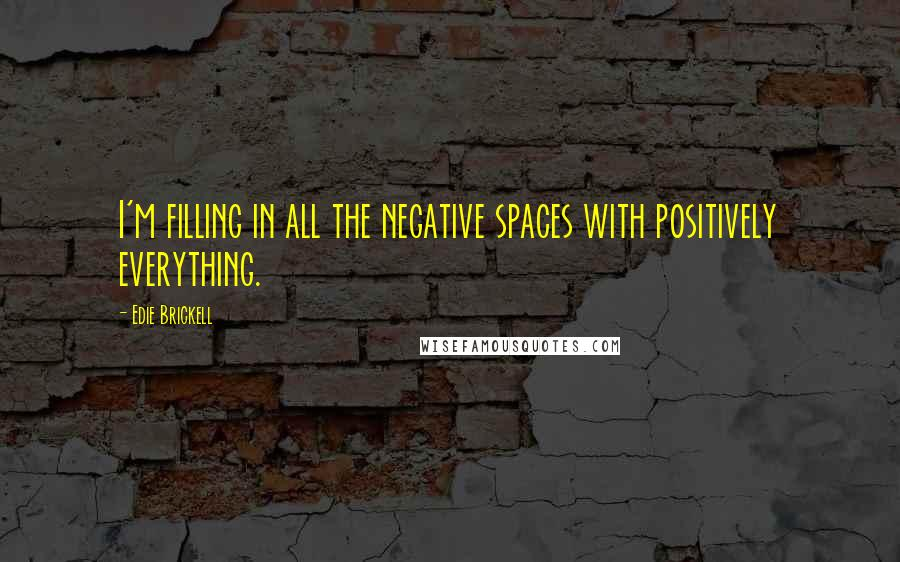 Edie Brickell quotes: I'm filling in all the negative spaces with positively everything.