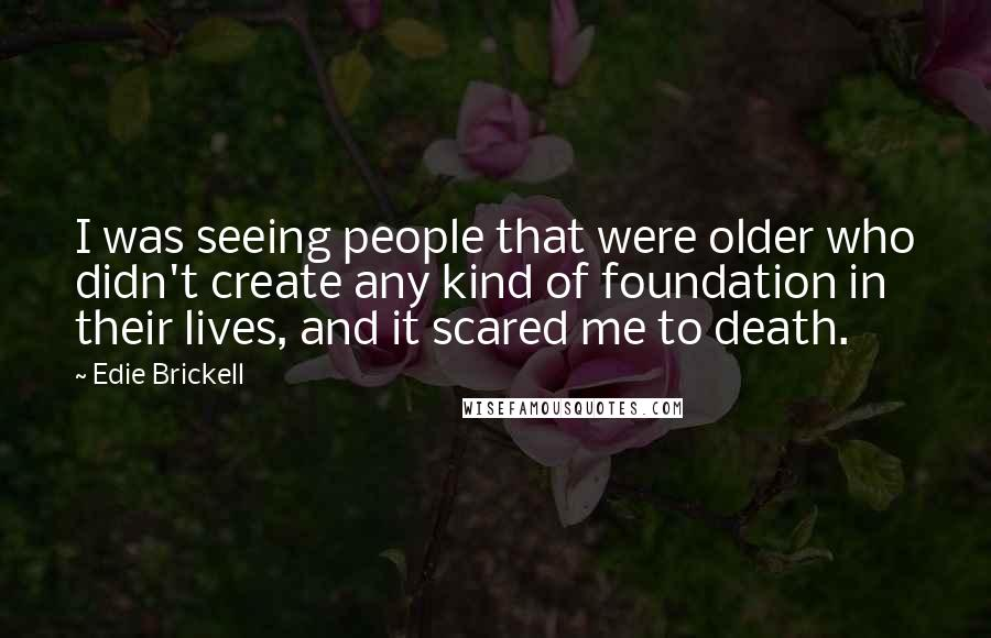 Edie Brickell quotes: I was seeing people that were older who didn't create any kind of foundation in their lives, and it scared me to death.