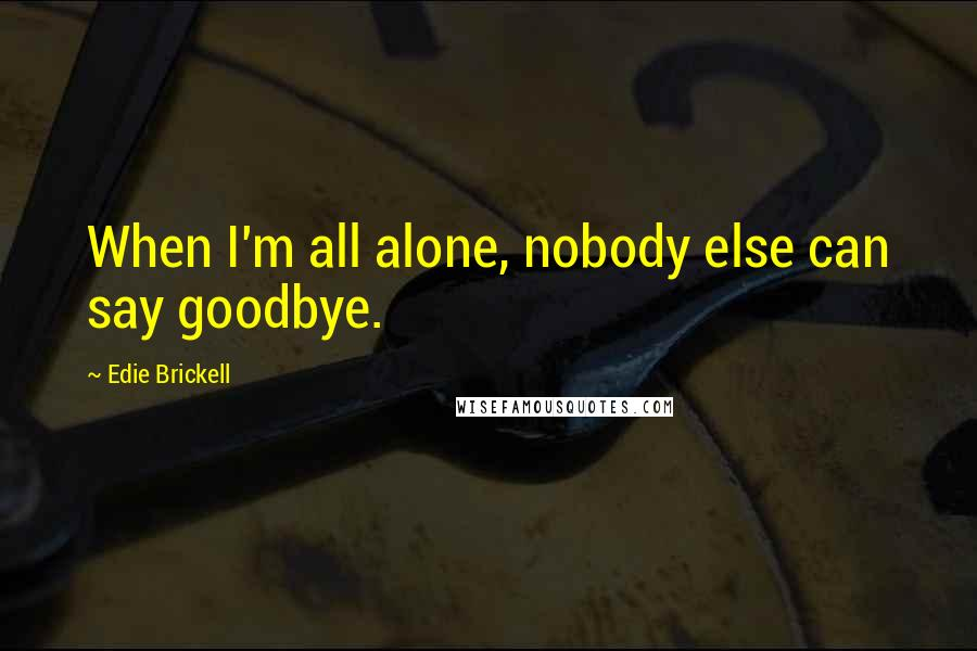 Edie Brickell quotes: When I'm all alone, nobody else can say goodbye.