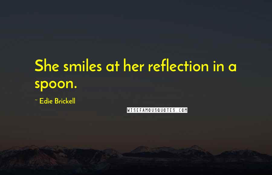 Edie Brickell quotes: She smiles at her reflection in a spoon.