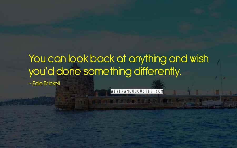 Edie Brickell quotes: You can look back at anything and wish you'd done something differently.