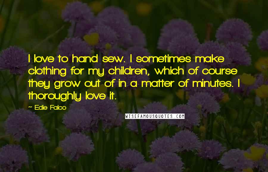 Edie Falco quotes: I love to hand sew. I sometimes make clothing for my children, which of course they grow out of in a matter of minutes. I thoroughly love it.