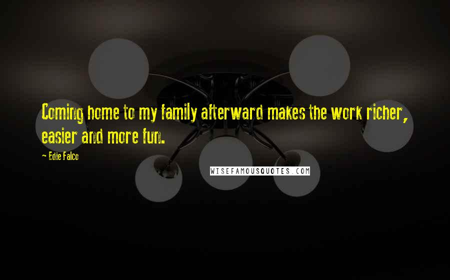 Edie Falco quotes: Coming home to my family afterward makes the work richer, easier and more fun.