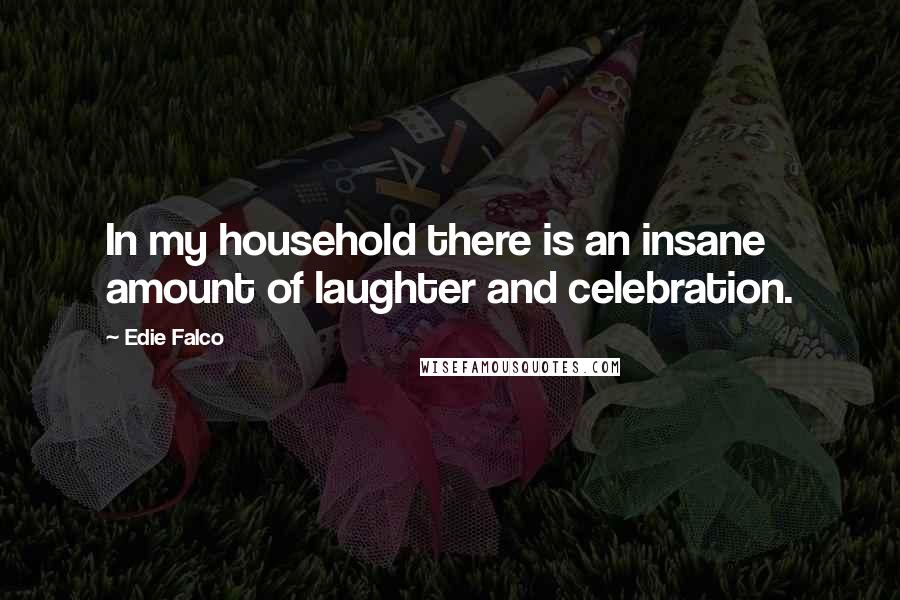 Edie Falco quotes: In my household there is an insane amount of laughter and celebration.