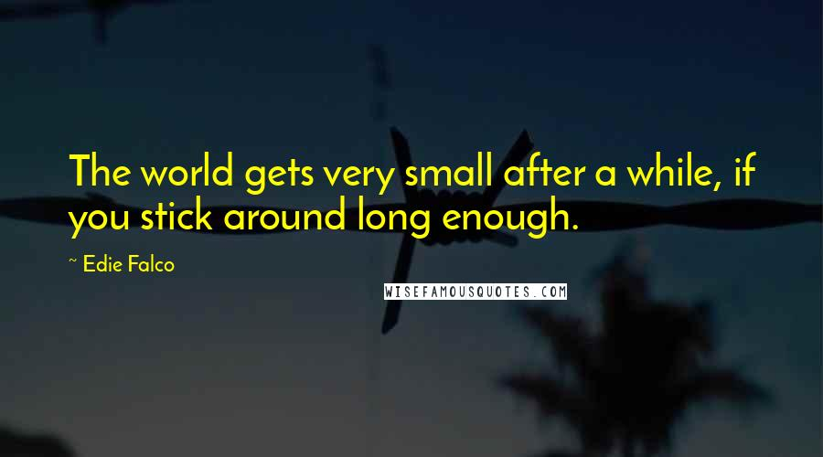 Edie Falco quotes: The world gets very small after a while, if you stick around long enough.