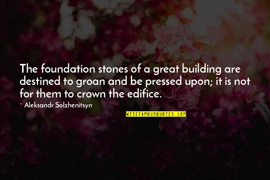 Edifice Quotes By Aleksandr Solzhenitsyn: The foundation stones of a great building are