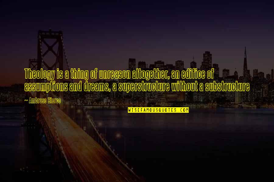 Edifice Quotes By Ambrose Bierce: Theology is a thing of unreason altogether, an