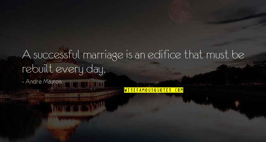 Edifice Quotes By Andre Maurois: A successful marriage is an edifice that must