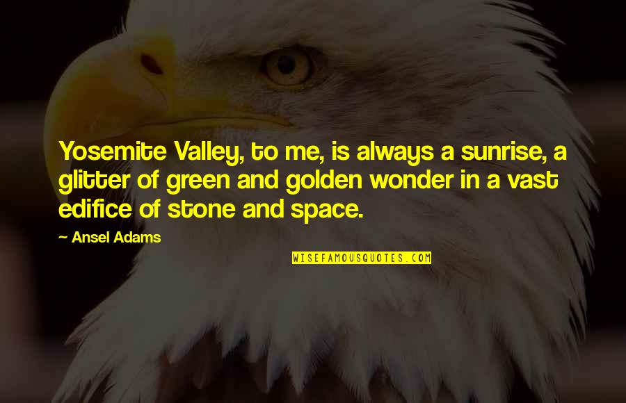 Edifice Quotes By Ansel Adams: Yosemite Valley, to me, is always a sunrise,