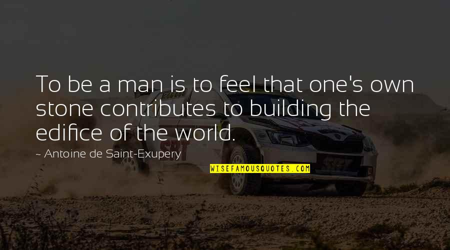Edifice Quotes By Antoine De Saint-Exupery: To be a man is to feel that