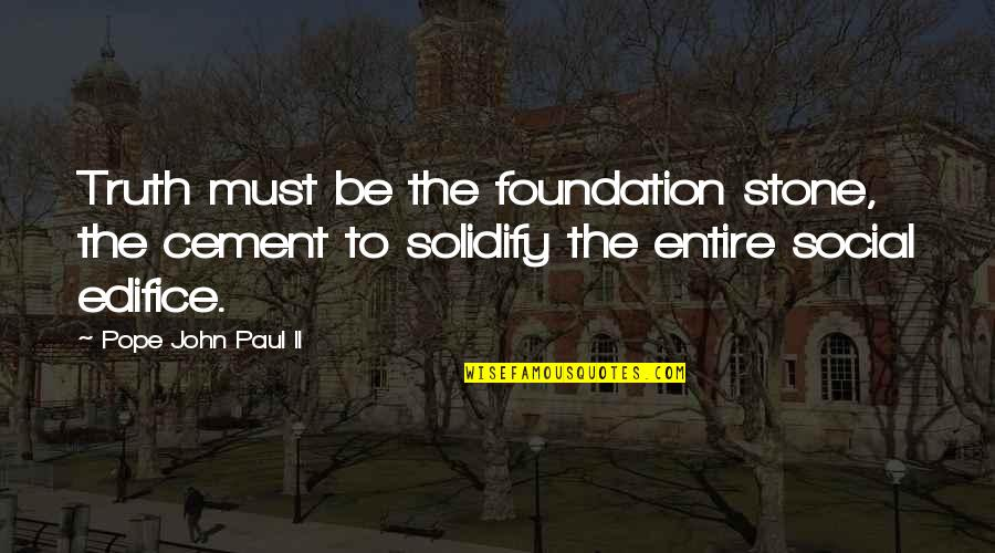 Edifice Quotes By Pope John Paul II: Truth must be the foundation stone, the cement