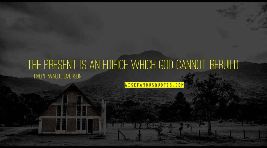 Edifice Quotes By Ralph Waldo Emerson: The present is an edifice which God cannot