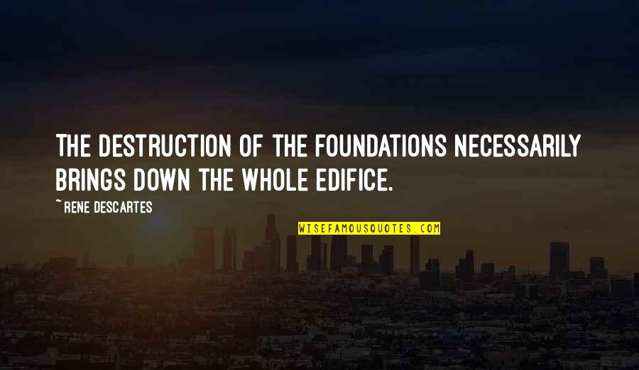 Edifice Quotes By Rene Descartes: The destruction of the foundations necessarily brings down