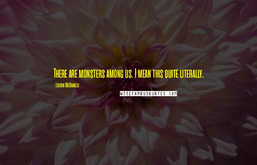 Edison McDaniels quotes: There are monsters among us. I mean this quite literally.