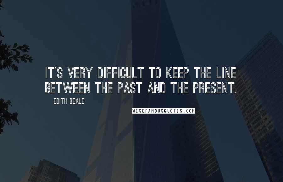 Edith Beale quotes: It's very difficult to keep the line between the past and the present.