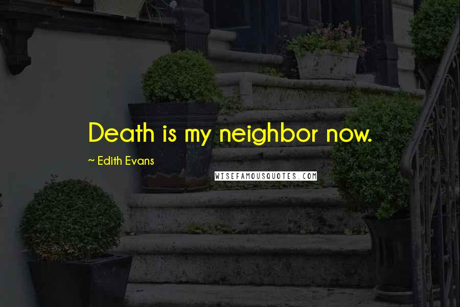 Edith Evans quotes: Death is my neighbor now.